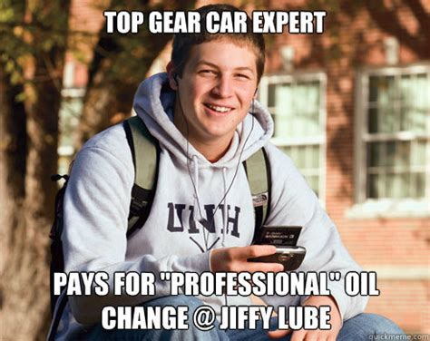 Lube Up Meme - top gear car expert pays for quot professional quot oil change