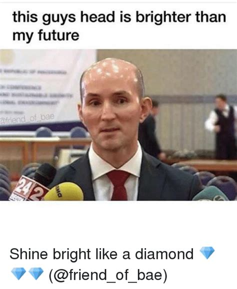 Shine Bright Like A Diamond Meme - 25 best memes about brighter than my future brighter