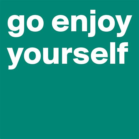 enjoy yourself go enjoy yourself post by baufeld1865 on boldomatic