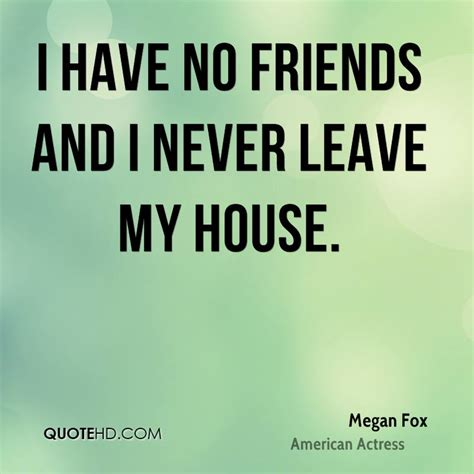 i have no friends and i never leave my house megan fox megan fox quotes quotehd