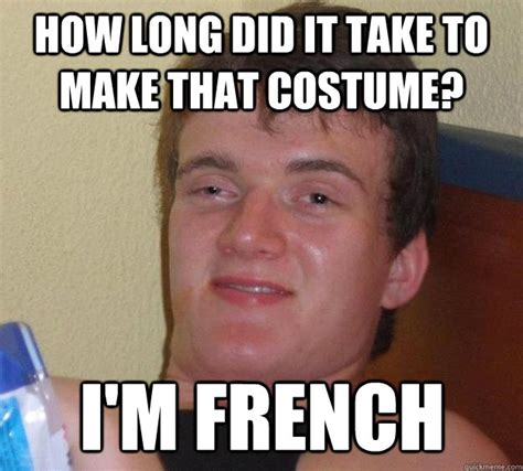 Make A Quick Meme - how long did it take to make that costume i m french 10