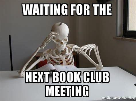 Book Club Meme - waiting for the next book club meeting make a meme