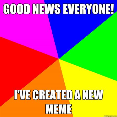 Good News Meme - good news everyone ive created a new meme stereotypical