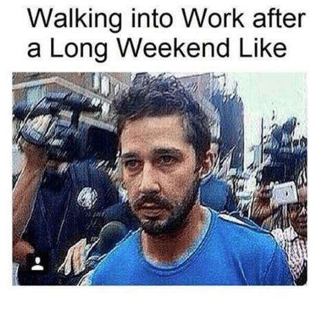 Long Weekend Meme - walking into work after a long weekend like meme on me me