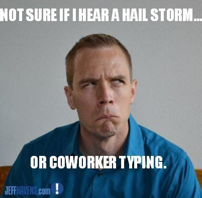 Loud Noises Meme - not sure if i hear a hail storm or a coworker typing