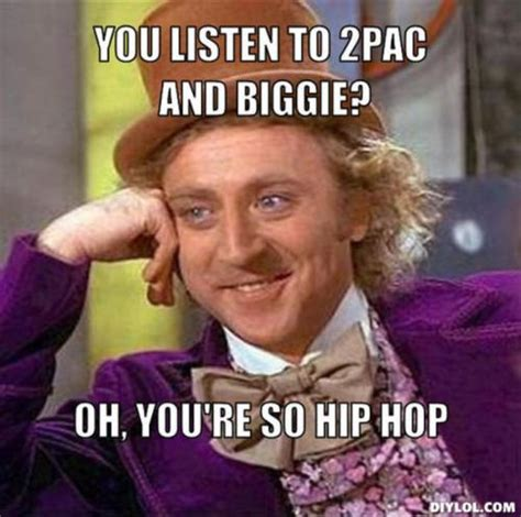 Biggie Meme - you listen to 2pac and biggie oh you re so hip hop