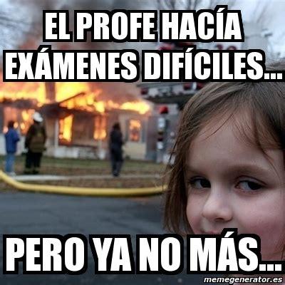 El Profe Villarreal Exmenes | meme disaster girl el profe hac 237 a ex 225 menes dif 237 ciles