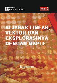 Buku Aljabar Linear Elementer Mapel Buku aljabar linear vektor dan eksplorasinya dengan maple edisi 2 kartono