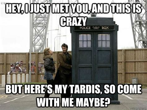 Tardis Meme - hey i just met you and this is crazy but here s my