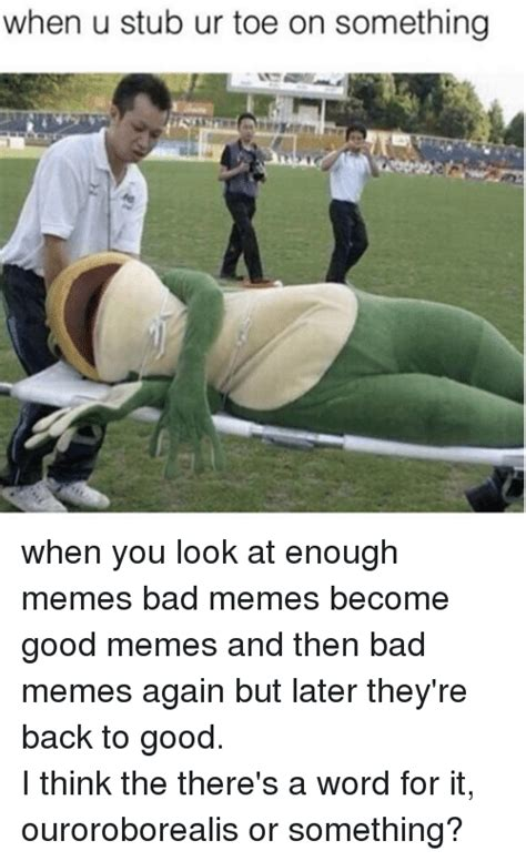 Bad Back Meme - when u stub ur toe on something when you look at enough