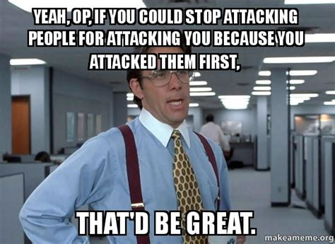 Office Space Meme That D Be Great - yeah op if you could stop attacking people for attacking