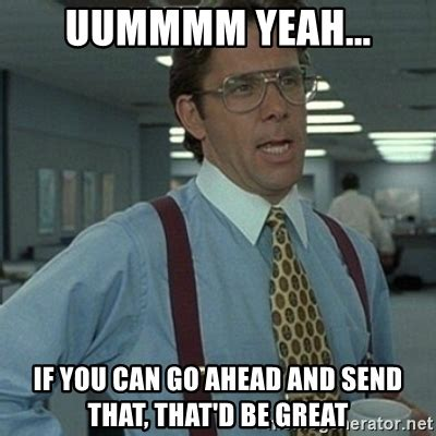 Office Space Meme That D Be Great - uummmm yeah if you can go ahead and send that that d