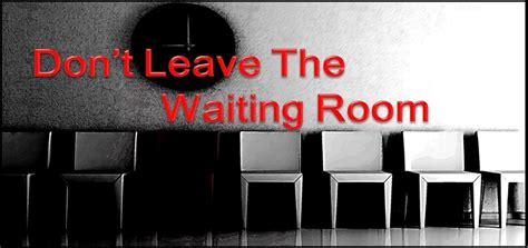leave the room don t leave the waiting room i run by faith