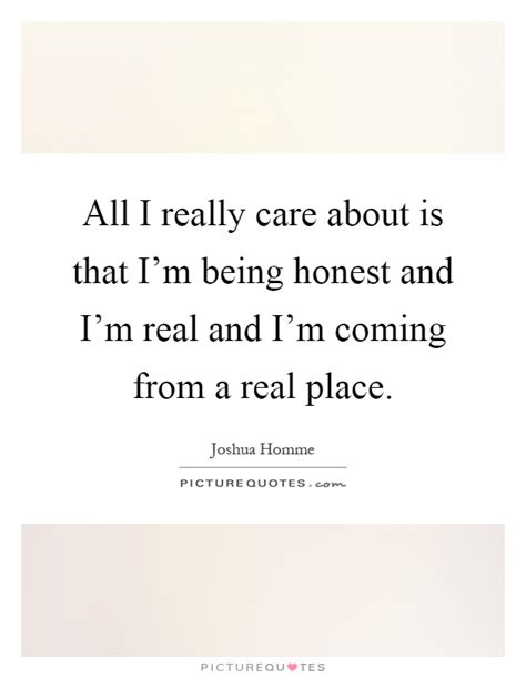 A Place When Does It Come Out All I Really Care About Is That I M Being Honest And Picture Quotes