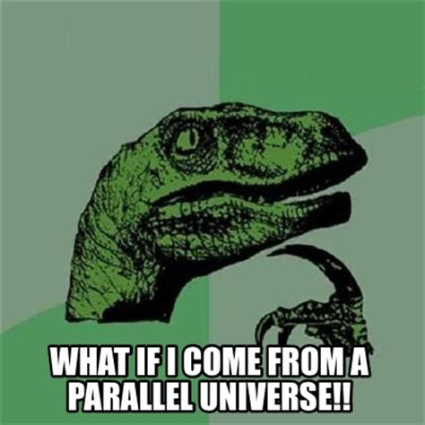 What If Memes - meme creator what if i come from a parallel universe