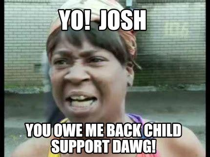 Child Support Meme - meme creator yo josh you owe me back child support dawg