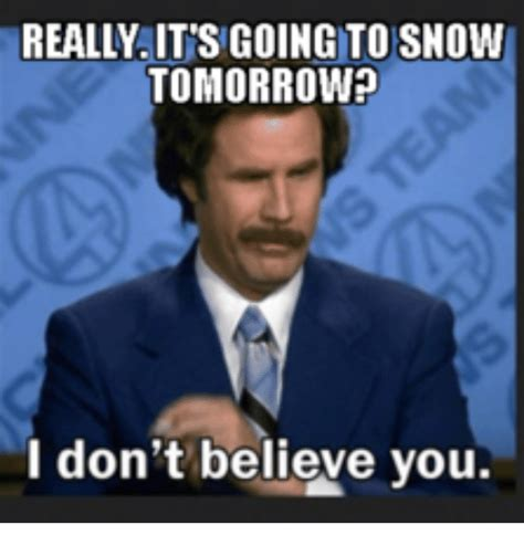 I Don T Believe You Meme - really its going to snow tomorrow i don t believe you i