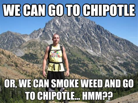 Chipotle Meme - we can go to chipotle or we can smoke weed and go to