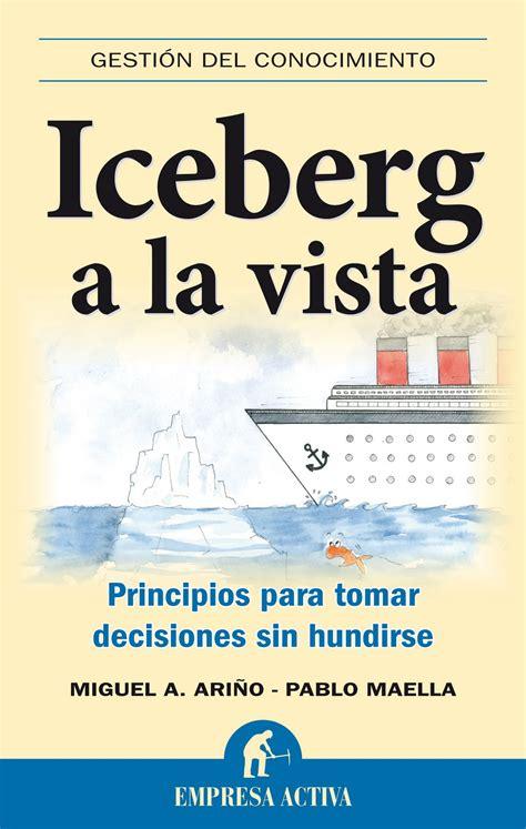 libro iceberg nuevo viernes nuevo libro iceberg a la vista principios para tomar decisiones sin hundirse