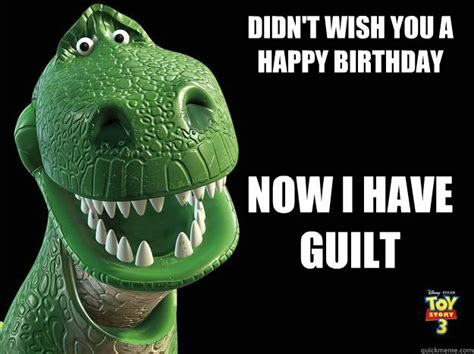 T Rex Birthday Meme - didn t wish you a happy birthday now i have guilt guilty