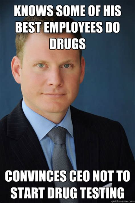 Take All The Drugs Meme - knows some of his best employees do drugs convinces ceo