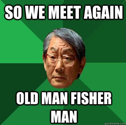 Old Asian Guy Meme - so we meet again old man fisher man high expectations