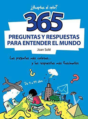 365 preguntas y respuestas para entender el mundo las preguntas m 225 s curiosas y las