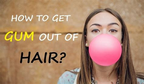 4 quick easy ways to get gum out of hair without cutting