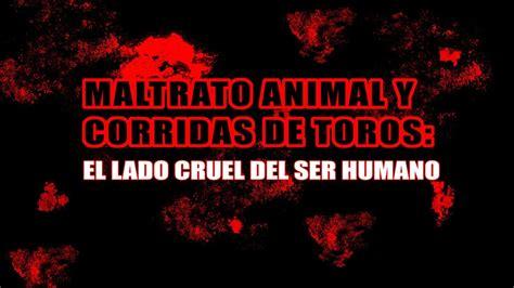 el cdigo de cruel 8494527797 maltrato animal y corridas de toros el lado cruel del ser humano youtube