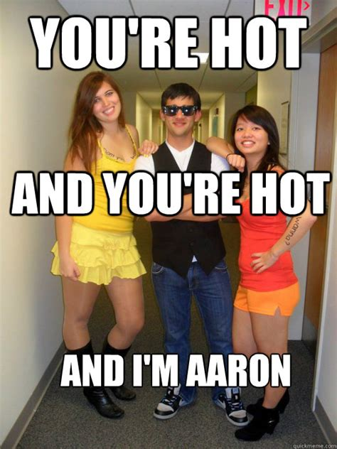 You Re Sexy Meme - you re hot and you re hot and i m aaron ppppimp aaron