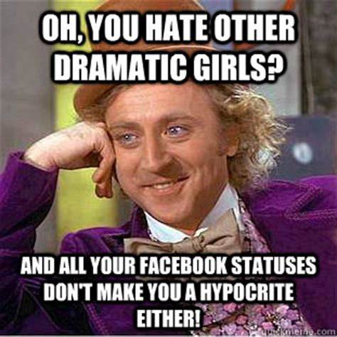 Hypocrite Meme - oh you hate other dramatic girls and all your facebook