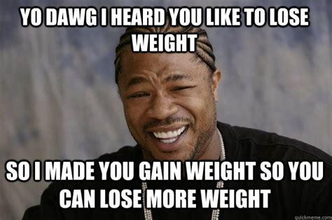 Losing Meme - yo dawg i heard you like to lose weight so i made you gain