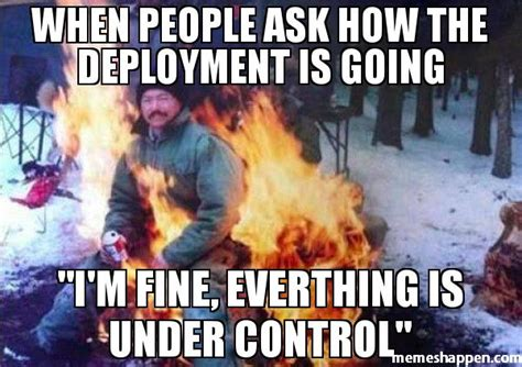 Deployment Memes - when people ask how the deployment is going quot i m fine