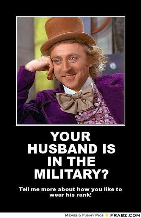 Funny Husband Memes - your husband is in the military willy wonka meme