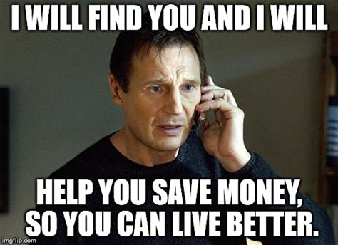 Saving Money Meme - i will find you and i will help you save money so you can