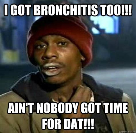 Bronchitis Meme - i got bronchitis too ain t nobody got time for dat