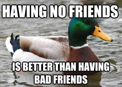 Bad Friend Memes - having no friends is better than having bad friends