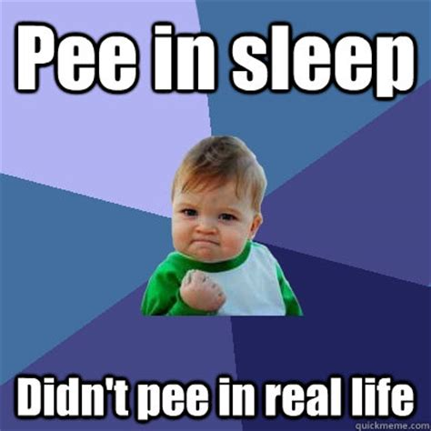 Pee Meme - pee in sleep didn t pee in real life success kid quickmeme