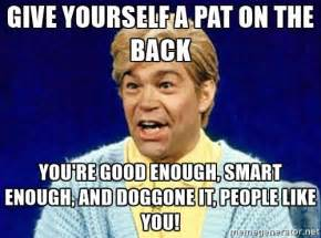 Pat On The Back Meme - give yourself a pat on the back you re good enough smart