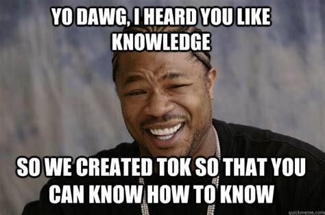 Meme Knowledge - yo dawg i heard you like knowledge so we created tok so