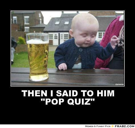then i said to him quot pop quiz quot drunk baby meme
