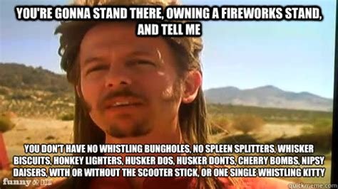 Joe Dirt Memes - you re gonna stand there owning a fireworks stand and
