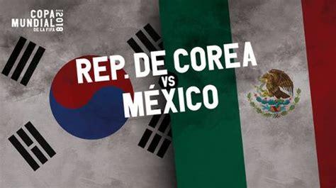 m 233 xico vs corea sur jornada 2 mundial 2018 fecha