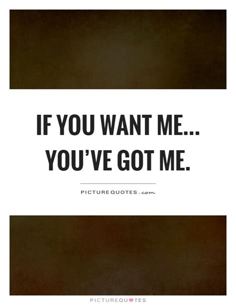 if you want me you ve got me picture quotes