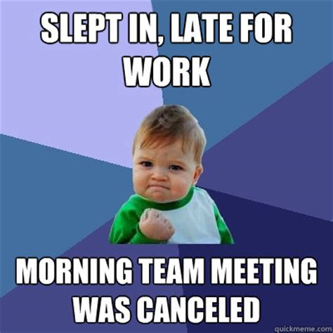 Team Meeting Meme - slept in late for work morning team meeting was canceled