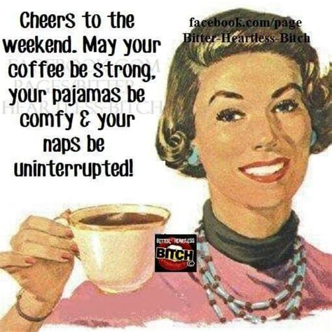 Friday Coffee Meme - cheers to the weekend may your coffee be strong and your pajamas be comfy pictures photos and