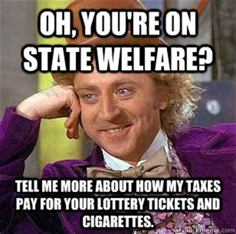 Welfare Meme - oh you re on state welfare tell me more about how my taxes pay for your lottery tickets and