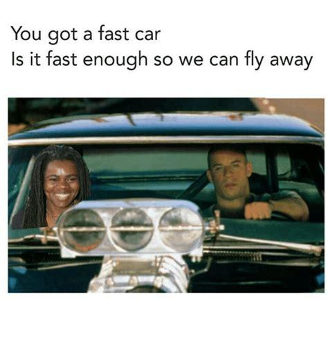 you got a fast car 25 best memes about fast car fast car memes