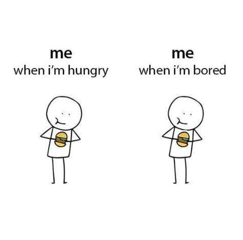 When I M Bored Meme - me me when i m hungry when i m bored bored meme on me me