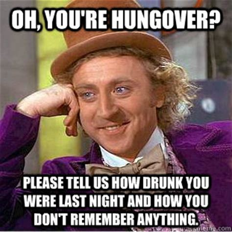 Hung Over Meme - oh you re hungover please tell us how drunk you were